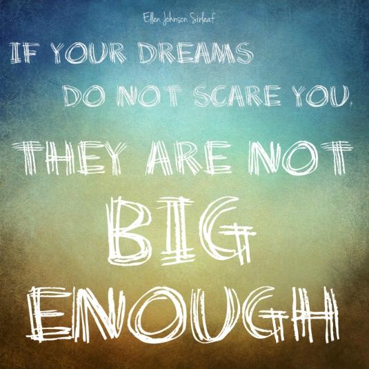 Dreams scare big enough.jpg
