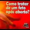 Como tratar um feto pós aborto? – 80