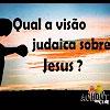 Qual a visão judaica sobre Jesus? – 9