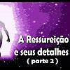 A Ressurreição e seus detalhes (2 parte) – 13