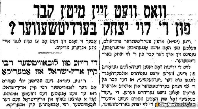 """What Will Be With the Grave of Rabbi Levi Yitzchak?"" screams a JTA headline in the July 22, 1929, edition of Warsaw's Unzer Express. The accompanying feature announced the forthcoming trip of the Sixth Rebbe, Rabbi Yosef Y. Schneersohn, of righteous memory, to the land of Israel and America."