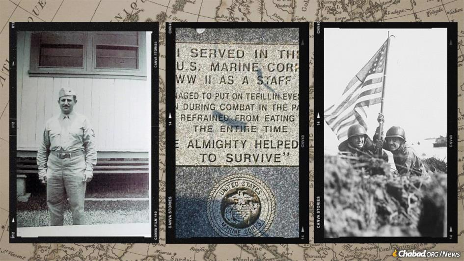 """Before Bernard Haller passed away in 2009, he chose the words to be inscribed on his tombstone: """"I served in the U.S. Marine Corp. in WWII as a Staff Sgt. I managed to put on tefillin every day even during combat in the Pacific and refrained from eating meat the entire time. The Almighty helped me to survive."""""""