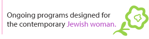 An ongoing program designed for the contemporary Jewish Woman