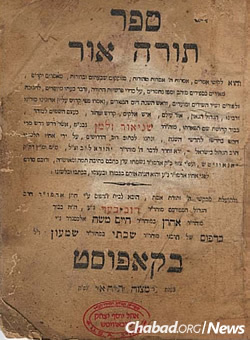 A first edition of Torah Or, printed in Kapust (today, Belarus) in 1837. A collection of Rabbi Schneur Zalman of Liadi's Chassidic discourse on Bereishit, Shmot and Megillat Esther, it was edited for publication by the Tzemach Tzedek.